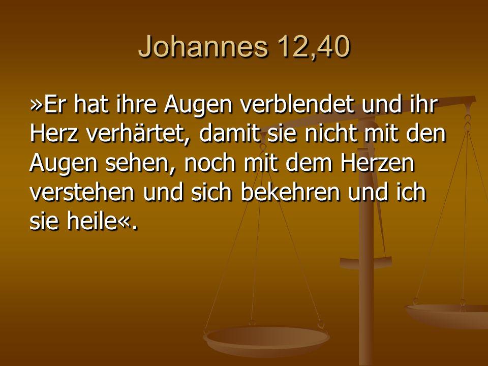 Johannes 12,40 »Er hat ihre Augen verblendet und ihr Herz verhärtet, damit sie nicht mit den Augen sehen, noch mit dem Herzen verstehen und sich bekehren und ich sie heile«.