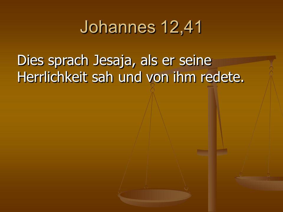 Johannes 12,41 Dies sprach Jesaja, als er seine Herrlichkeit sah und von ihm redete.