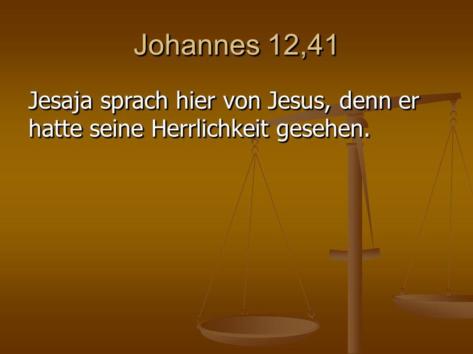 Johannes 12,41 Jesaja sprach hier von Jesus, denn er hatte seine Herrlichkeit gesehen.