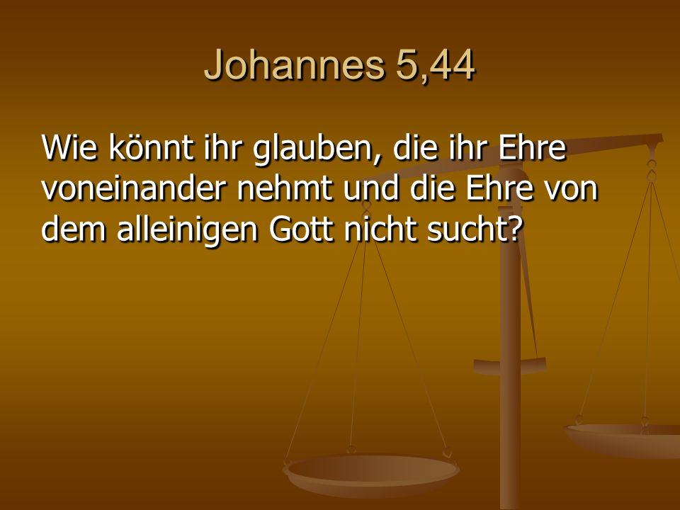 Johannes 5,44 Wie könnt ihr glauben, die ihr Ehre voneinander nehmt und die Ehre von dem alleinigen Gott nicht sucht