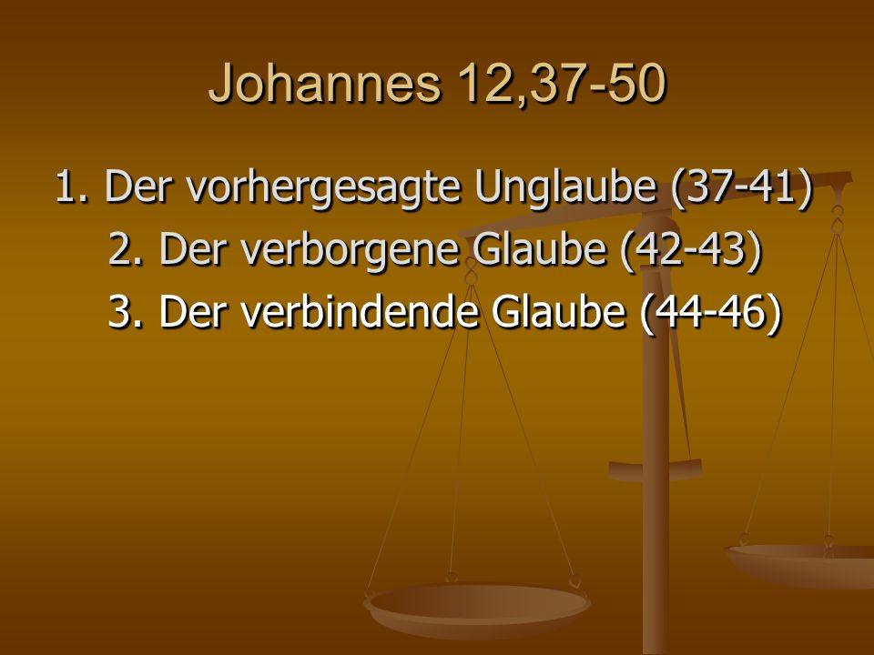 Johannes 12,37-50 1. Der vorhergesagte Unglaube (37-41) 2.