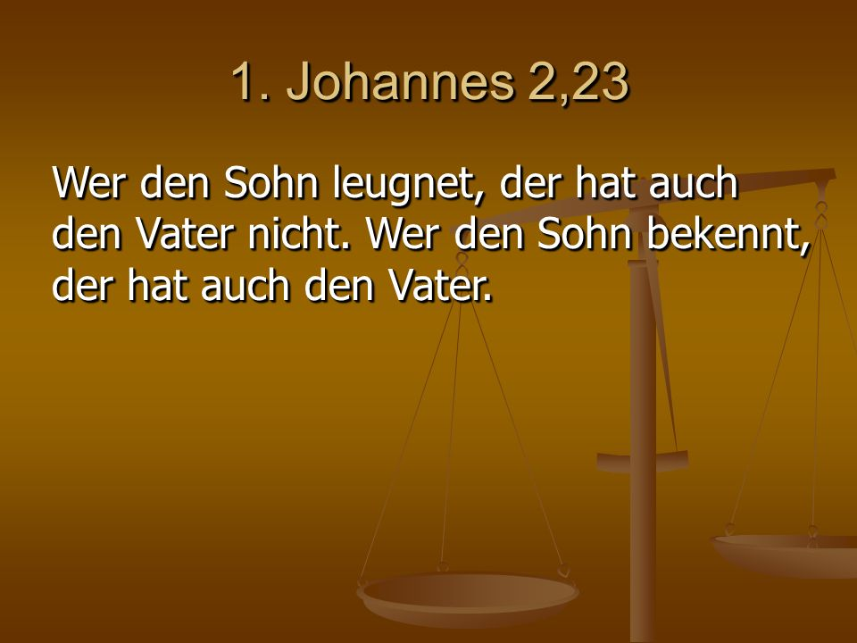 1. Johannes 2,23 Wer den Sohn leugnet, der hat auch den Vater nicht.