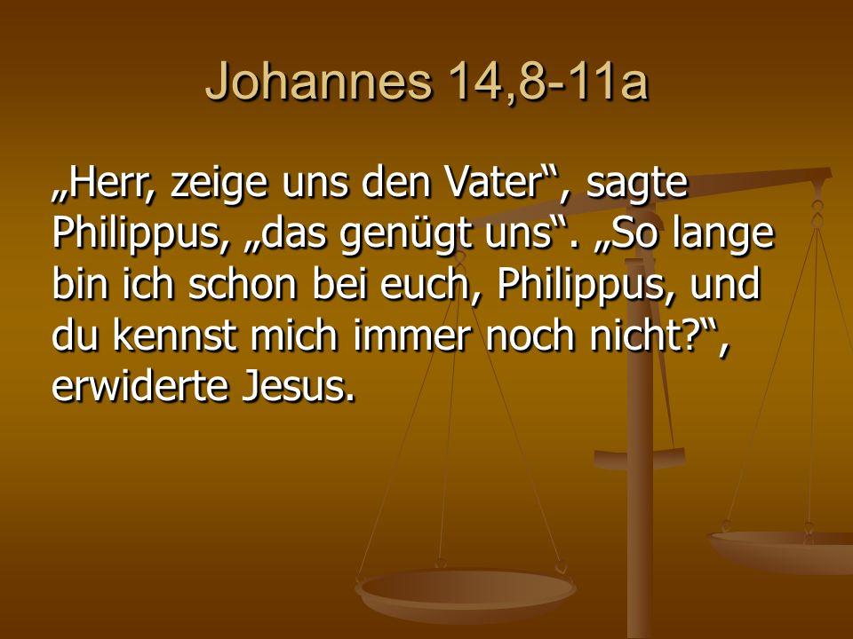 """Johannes 14,8-11a """"Herr, zeige uns den Vater , sagte Philippus, """"das genügt uns ."""