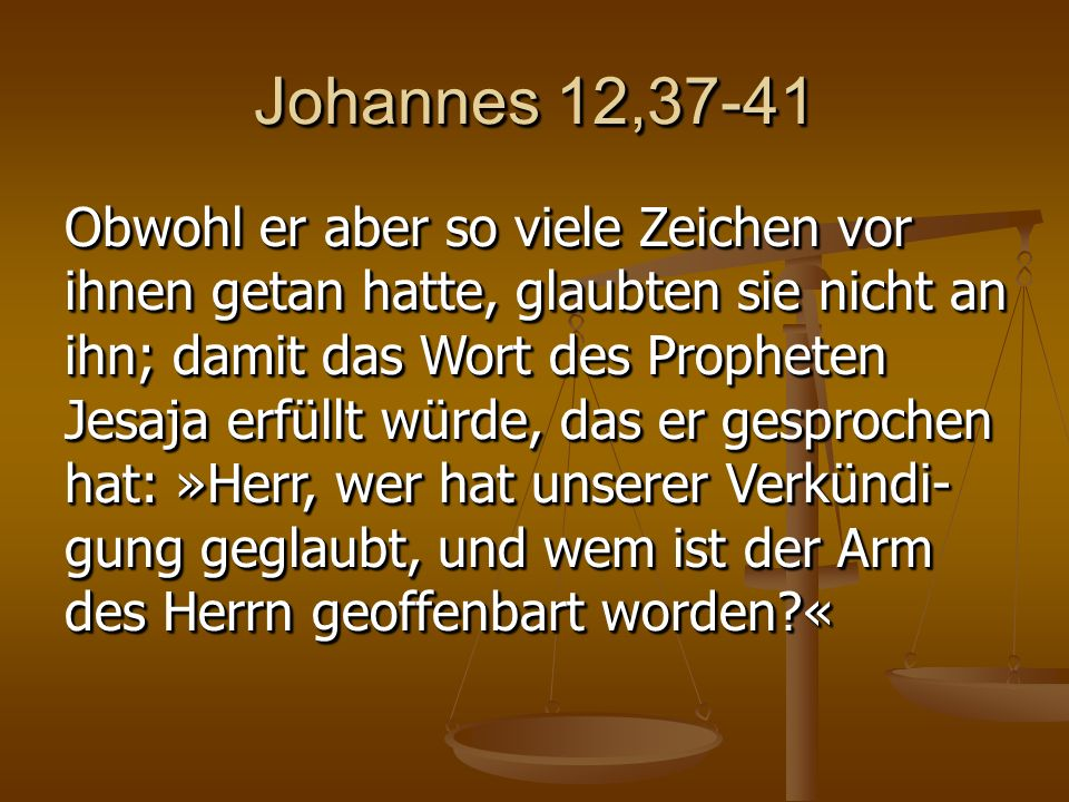 Johannes 12,37-41 Obwohl er aber so viele Zeichen vor ihnen getan hatte, glaubten sie nicht an ihn; damit das Wort des Propheten Jesaja erfüllt würde, das er gesprochen hat: »Herr, wer hat unserer Verkündi- gung geglaubt, und wem ist der Arm des Herrn geoffenbart worden «
