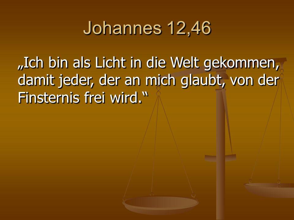 """Johannes 12,46 """"Ich bin als Licht in die Welt gekommen, damit jeder, der an mich glaubt, von der Finsternis frei wird."""