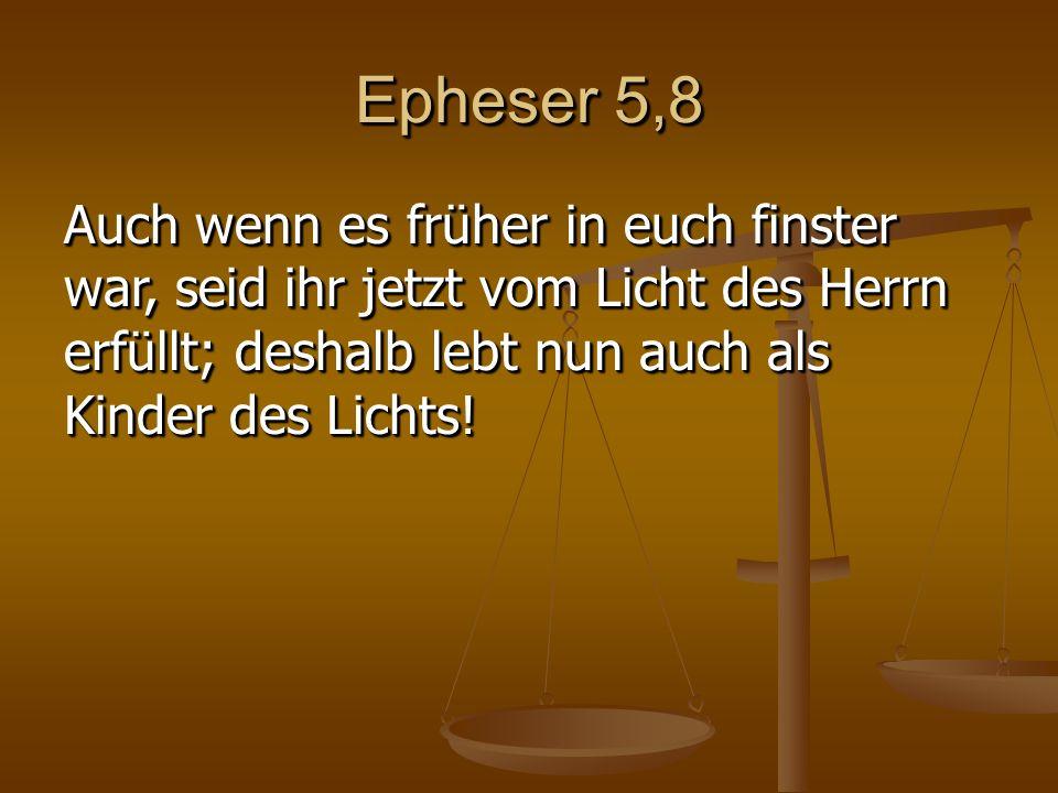 Epheser 5,8 Auch wenn es früher in euch finster war, seid ihr jetzt vom Licht des Herrn erfüllt; deshalb lebt nun auch als Kinder des Lichts!