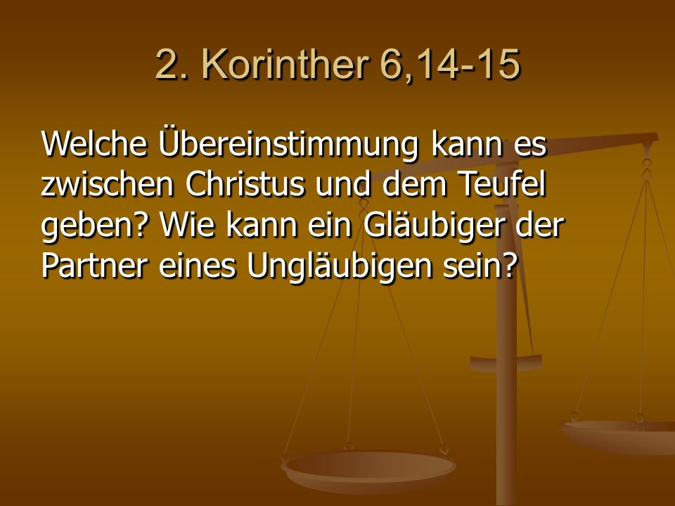 2. Korinther 6,14-15 Welche Übereinstimmung kann es zwischen Christus und dem Teufel geben.
