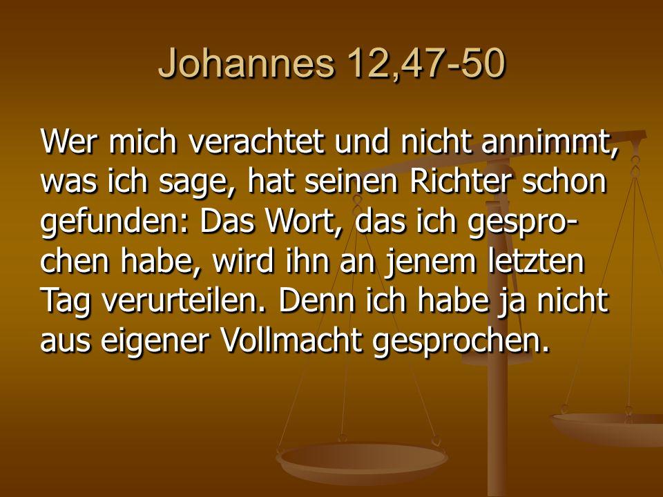 Johannes 12,47-50 Wer mich verachtet und nicht annimmt, was ich sage, hat seinen Richter schon gefunden: Das Wort, das ich gespro- chen habe, wird ihn an jenem letzten Tag verurteilen.