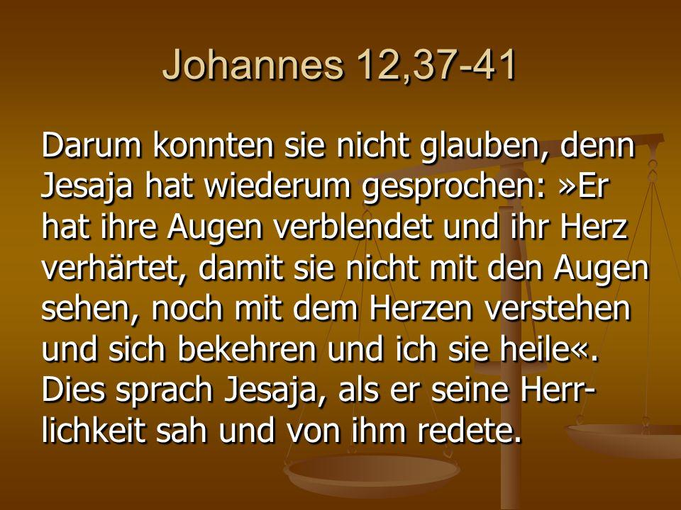 Johannes 12,37-41 Darum konnten sie nicht glauben, denn Jesaja hat wiederum gesprochen: »Er hat ihre Augen verblendet und ihr Herz verhärtet, damit sie nicht mit den Augen sehen, noch mit dem Herzen verstehen und sich bekehren und ich sie heile«.