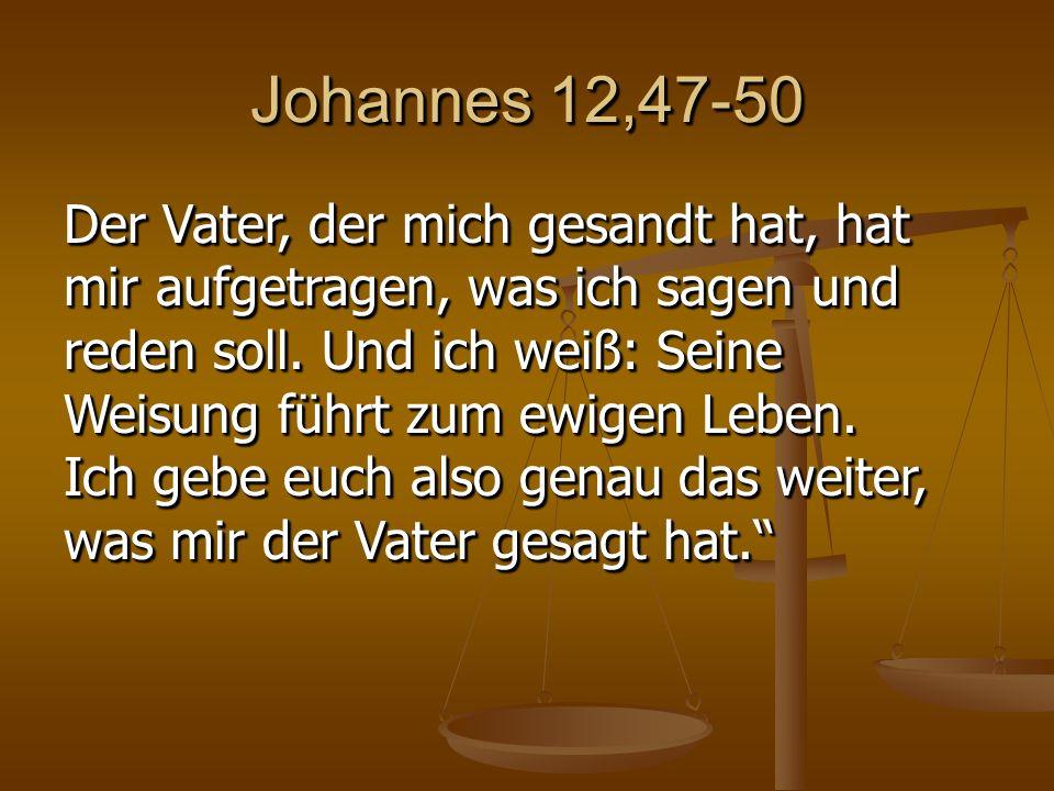 Johannes 12,47-50 Der Vater, der mich gesandt hat, hat mir aufgetragen, was ich sagen und reden soll.