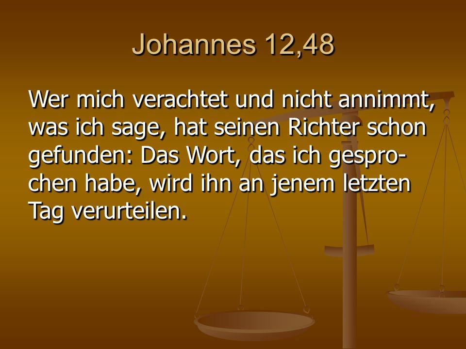 Johannes 12,48 Wer mich verachtet und nicht annimmt, was ich sage, hat seinen Richter schon gefunden: Das Wort, das ich gespro- chen habe, wird ihn an jenem letzten Tag verurteilen.