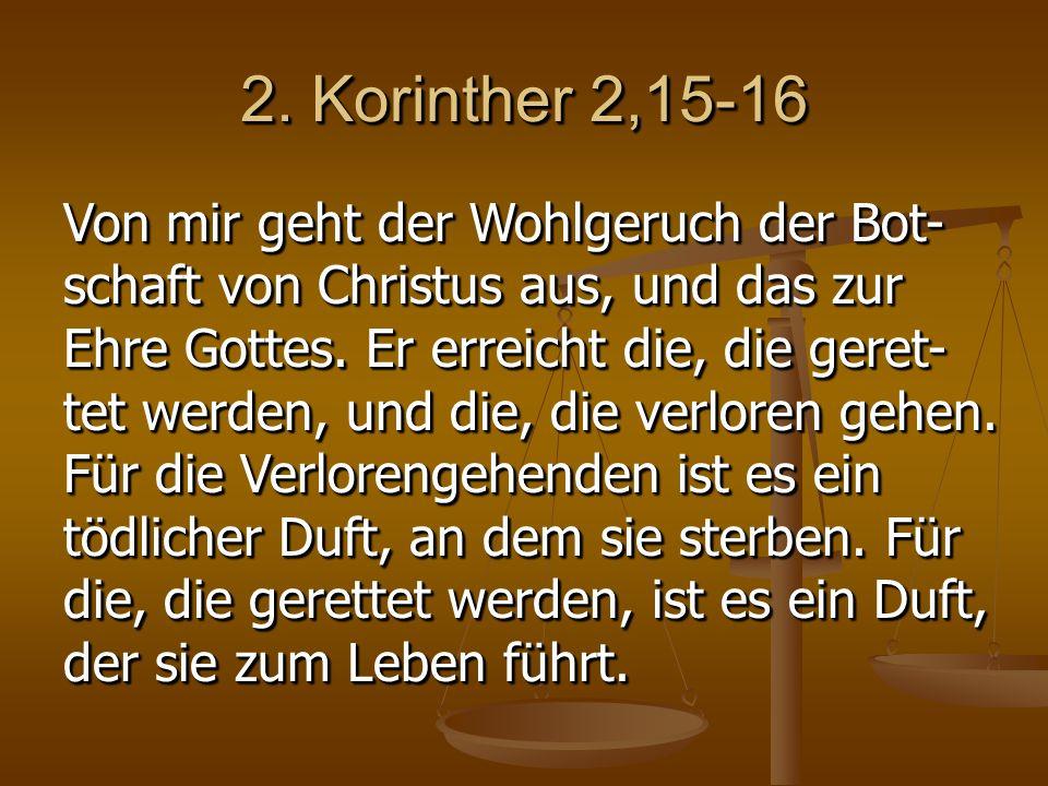 2. Korinther 2,15-16 Von mir geht der Wohlgeruch der Bot- schaft von Christus aus, und das zur Ehre Gottes. Er erreicht die, die geret- tet werden, un