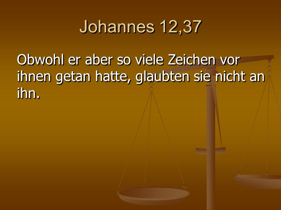Johannes 12,37 Obwohl er aber so viele Zeichen vor ihnen getan hatte, glaubten sie nicht an ihn.