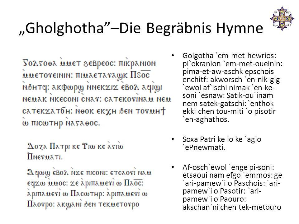 """Gholghotha –Die Begräbnis Hymne Golgotha `em-met-hewrios: pi`okranion `em-met-oueinin: pima-et-aw-aschk epschois enchitf: akworsch `en-nik-gig `ewol af`ischi nimak `en-ke- soni `esnaw: Satik-ou`inam nem satek-gatschi: `enthok ekki chen tou-miti `o pisotir `en-aghathos."