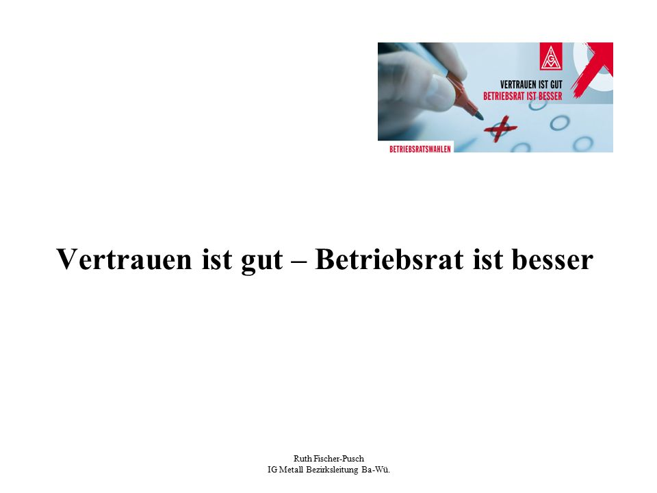 Ruth Fischer-Pusch IG Metall Bezirksleitung Ba-Wü. Vertrauen ist gut – Betriebsrat ist besser