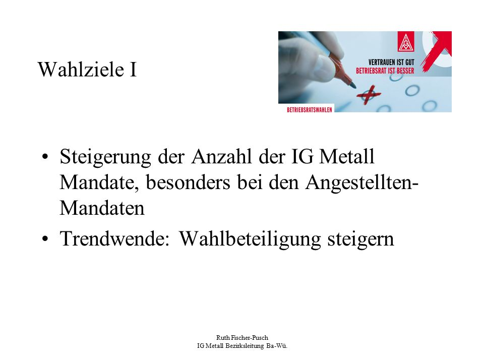 Ruth Fischer-Pusch IG Metall Bezirksleitung Ba-Wü. Wahlziele I Steigerung der Anzahl der IG Metall Mandate, besonders bei den Angestellten- Mandaten T