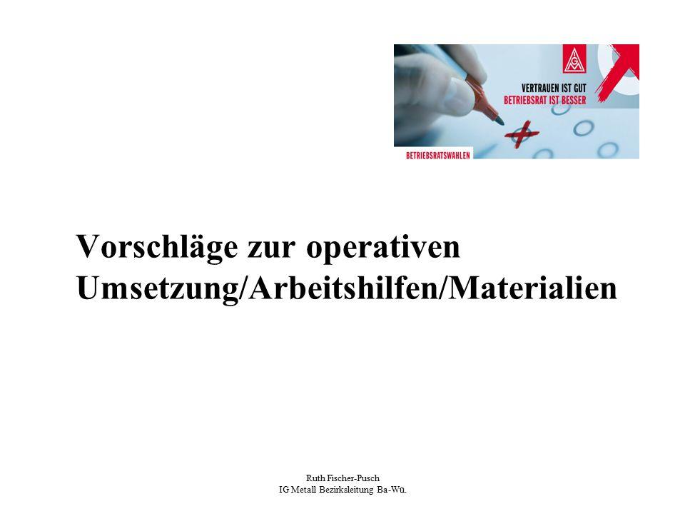 Ruth Fischer-Pusch IG Metall Bezirksleitung Ba-Wü. Vorschläge zur operativen Umsetzung/Arbeitshilfen/Materialien