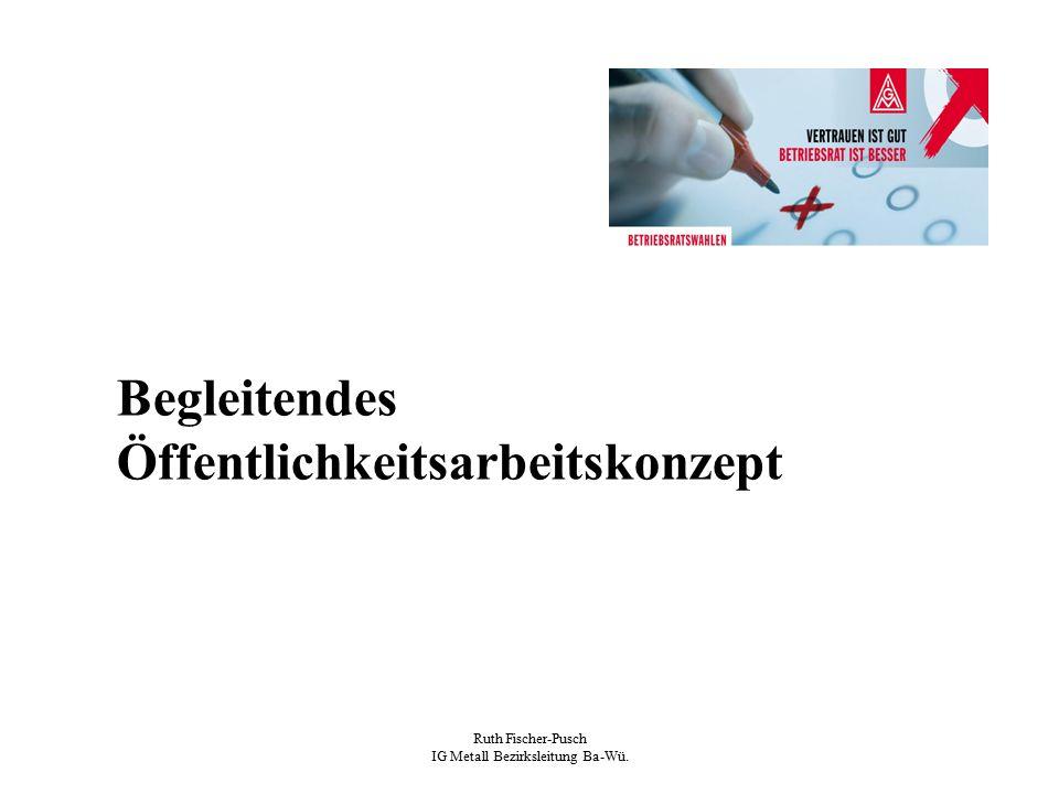Ruth Fischer-Pusch IG Metall Bezirksleitung Ba-Wü. Begleitendes Öffentlichkeitsarbeitskonzept