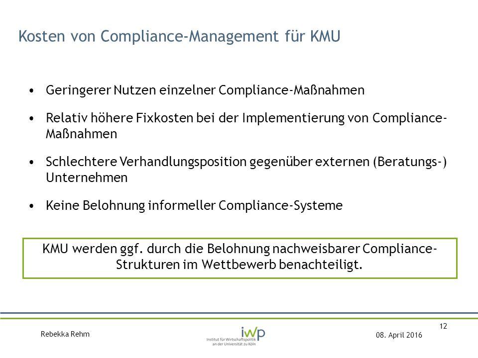 Rebekka Rehm 08. April 2016 12 Kosten von Compliance-Management für KMU Geringerer Nutzen einzelner Compliance-Maßnahmen Relativ höhere Fixkosten bei