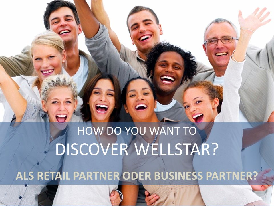 HOW DO YOU WANT TO DISCOVER WELLSTAR? ALS RETAIL PARTNER ODER BUSINESS PARTNER?