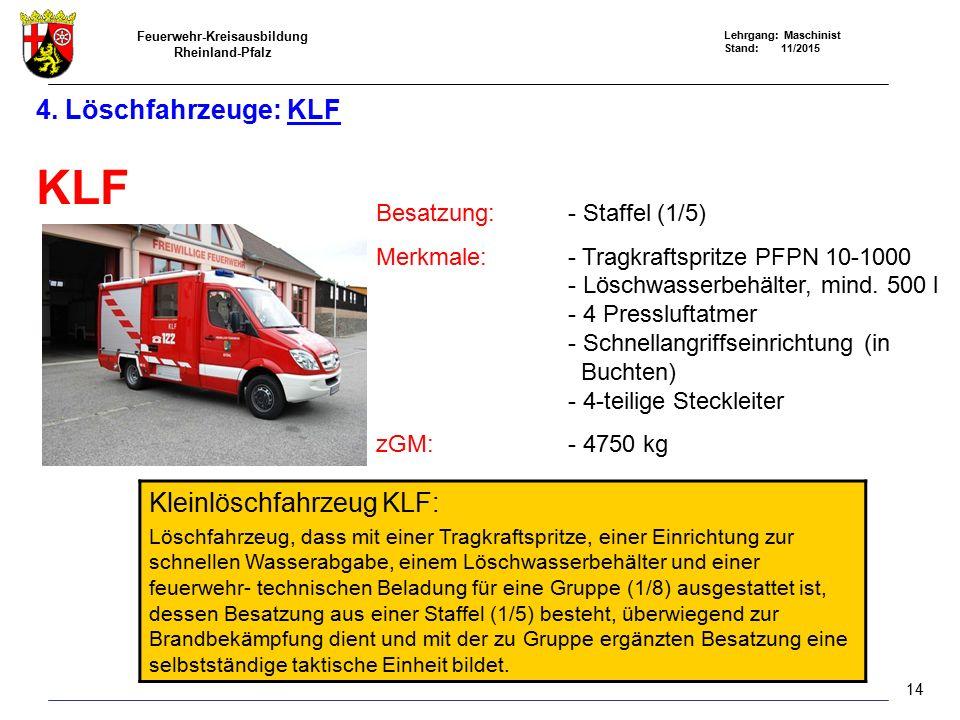 Feuerwehr-Kreisausbildung Rheinland-Pfalz Lehrgang: Maschinist Stand: 11/2015 4. Löschfahrzeuge: KLF KLF Besatzung: - Staffel (1/5) Merkmale:- Tragkra