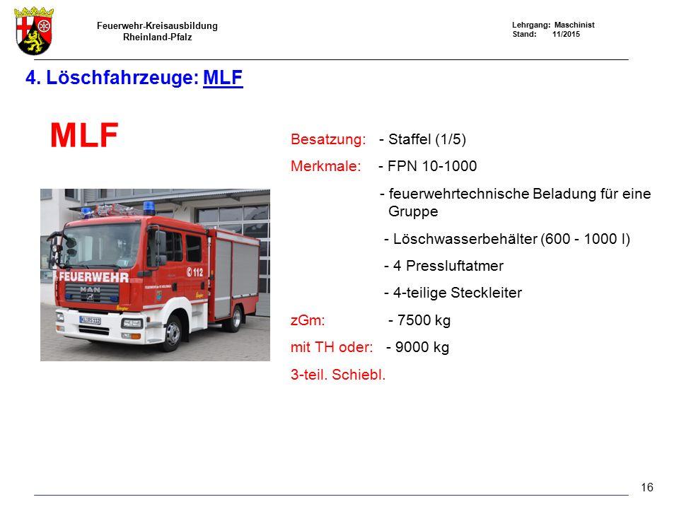 Feuerwehr-Kreisausbildung Rheinland-Pfalz Lehrgang: Maschinist Stand: 11/2015 4. Löschfahrzeuge: MLF MLF Besatzung: - Staffel (1/5) Merkmale: - FPN 10