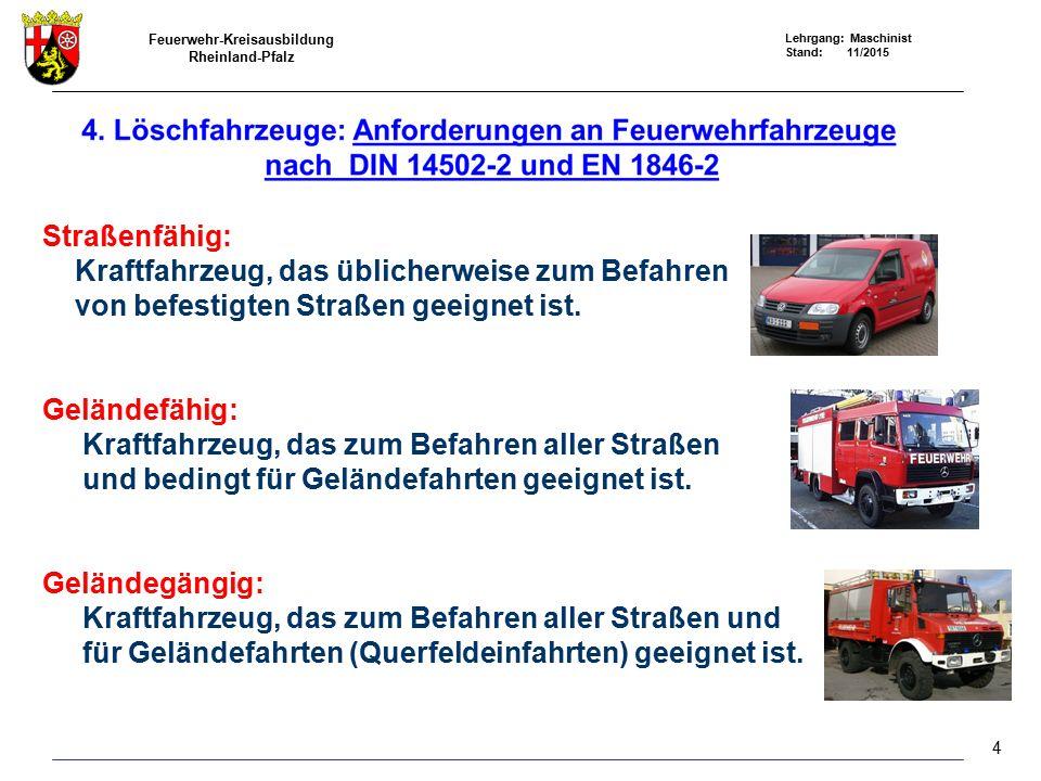 Feuerwehr-Kreisausbildung Rheinland-Pfalz Lehrgang: Maschinist Stand: 11/2015 Straßenfähig: Kraftfahrzeug, das üblicherweise zum Befahren von befestigten Straßen geeignet ist.