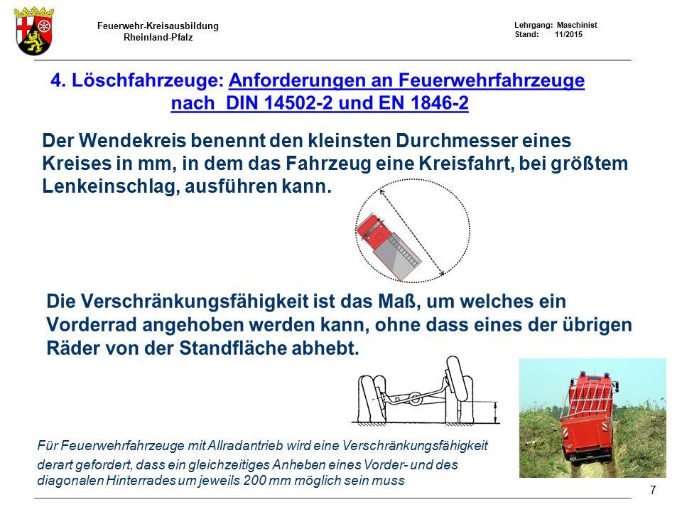 Feuerwehr-Kreisausbildung Rheinland-Pfalz Lehrgang: Maschinist Stand: 11/2015 Der Wendekreis benennt den kleinsten Durchmesser eines Kreises in mm, in dem das Fahrzeug eine Kreisfahrt, bei größtem Lenkeinschlag, ausführen kann.