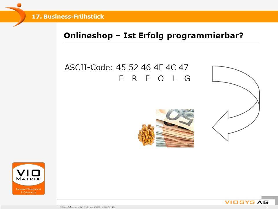 VIOSYS AG Präsentation am 22. Februar 2008, VIOSYS AG 17. Business-Frühstück 5 Onlineshop – Ist Erfolg programmierbar? ASCII-Code: 45 52 46 4F 4C 47 E