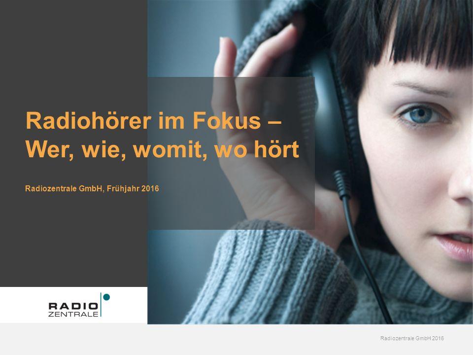 Radiozentrale GmbH 2016 Radiohörer im Fokus – Wer, wie, womit, wo hört Radiozentrale GmbH, Frühjahr 2016