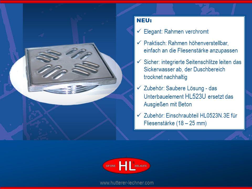 NEU: Elegant: Rahmen verchromt Praktisch: Rahmen höhenverstellbar, einfach an die Fliesenstärke anzupassen Sicher: integrierte Seitenschlitze leiten das Sickerwasser ab, der Duschbereich trocknet nachhaltig Zubehör: Saubere Lösung - das Unterbauelement HL523U ersetzt das Ausgießen mit Beton Zubehör: Einschraubteil HL0523N.3E für Fliesenstärke (18 – 25 mm) www.hutterer-lechner.com ®