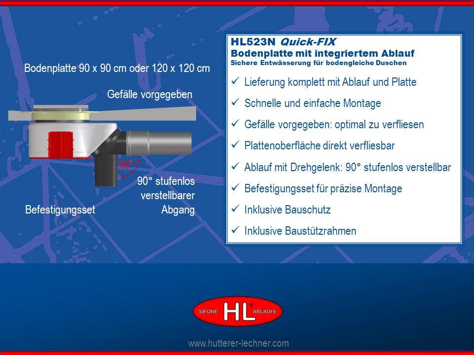 HL523N Quick-FIX Bodenplatte mit integriertem Ablauf Sichere Entwässerung für bodengleiche Duschen Lieferung komplett mit Ablauf und Platte Schnelle und einfache Montage Gefälle vorgegeben: optimal zu verfliesen Plattenoberfläche direkt verfliesbar Ablauf mit Drehgelenk: 90° stufenlos verstellbar Befestigungsset für präzise Montage Inklusive Bauschutz Inklusive Baustützrahmen www.hutterer-lechner.com Bodenplatte 90 x 90 cm oder 120 x 120 cm 90° stufenlos verstellbarer Abgang Befestigungsset 90° Gefälle vorgegeben ®