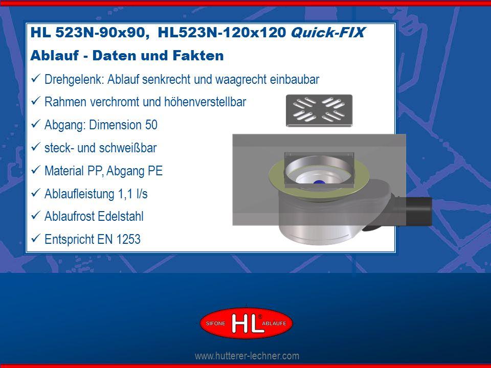 www.hutterer-lechner.com HL 523N-90x90, HL523N-120x120 Quick-FIX Ablauf - Daten und Fakten Drehgelenk: Ablauf senkrecht und waagrecht einbaubar Rahmen verchromt und höhenverstellbar Abgang: Dimension 50 steck- und schweißbar Material PP, Abgang PE Ablaufleistung 1,1 l/s Ablaufrost Edelstahl Entspricht EN 1253 ®