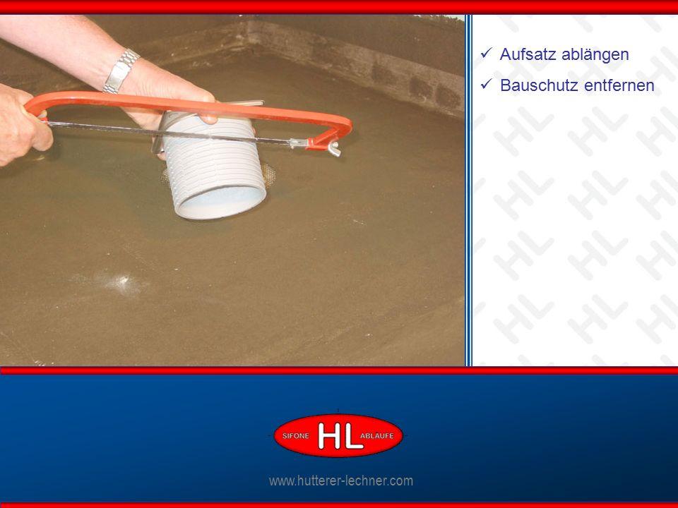 www.hutterer-lechner.com Ablaufkörper anschließen www.hutterer-lechner.com Aufsatz ablängen Bauschutz entfernen