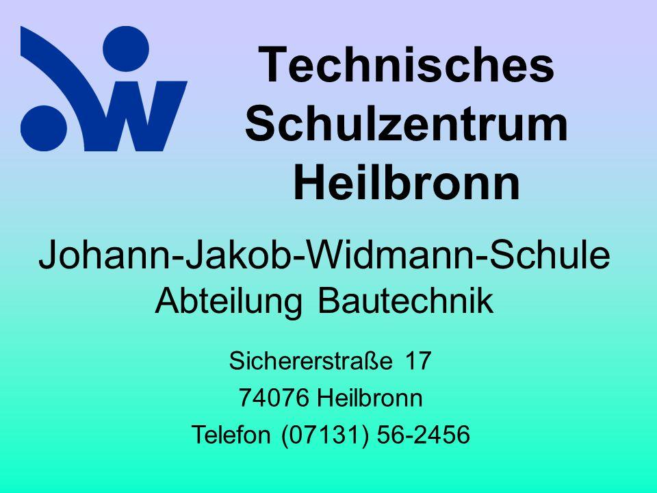 Technisches Schulzentrum Heilbronn Johann-Jakob-Widmann-Schule Abteilung Bautechnik Sichererstraße 17 74076 Heilbronn Telefon (07131) 56-2456