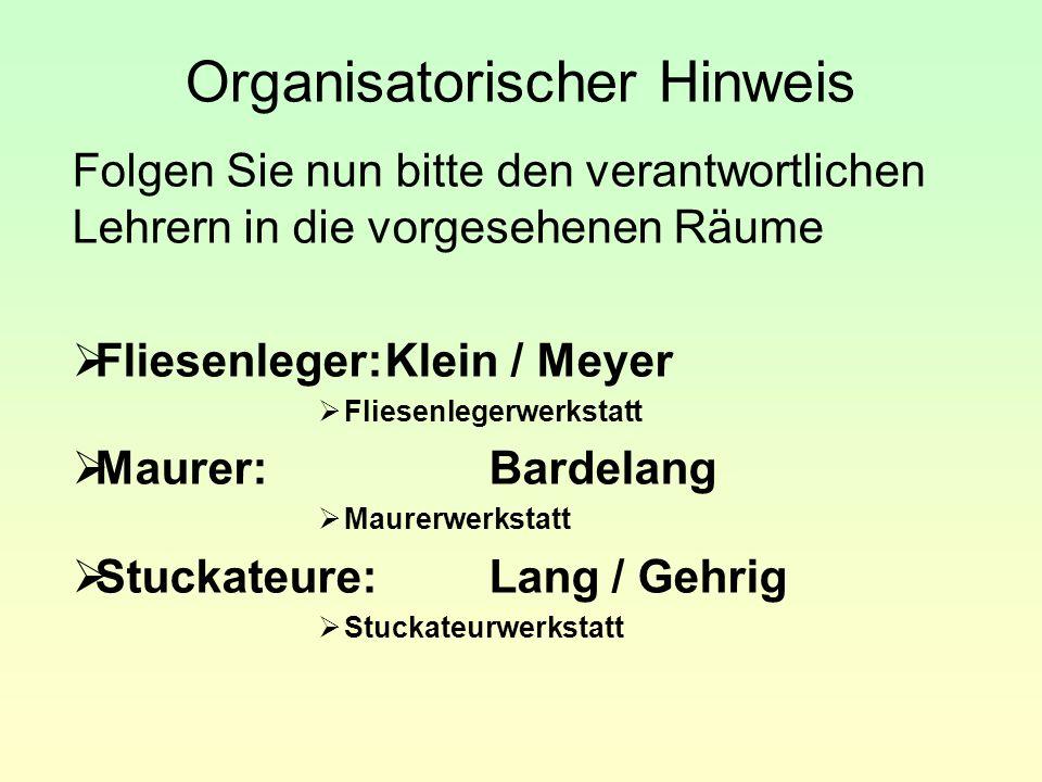 Organisatorischer Hinweis Folgen Sie nun bitte den verantwortlichen Lehrern in die vorgesehenen Räume  Fliesenleger:Klein / Meyer  Fliesenlegerwerks