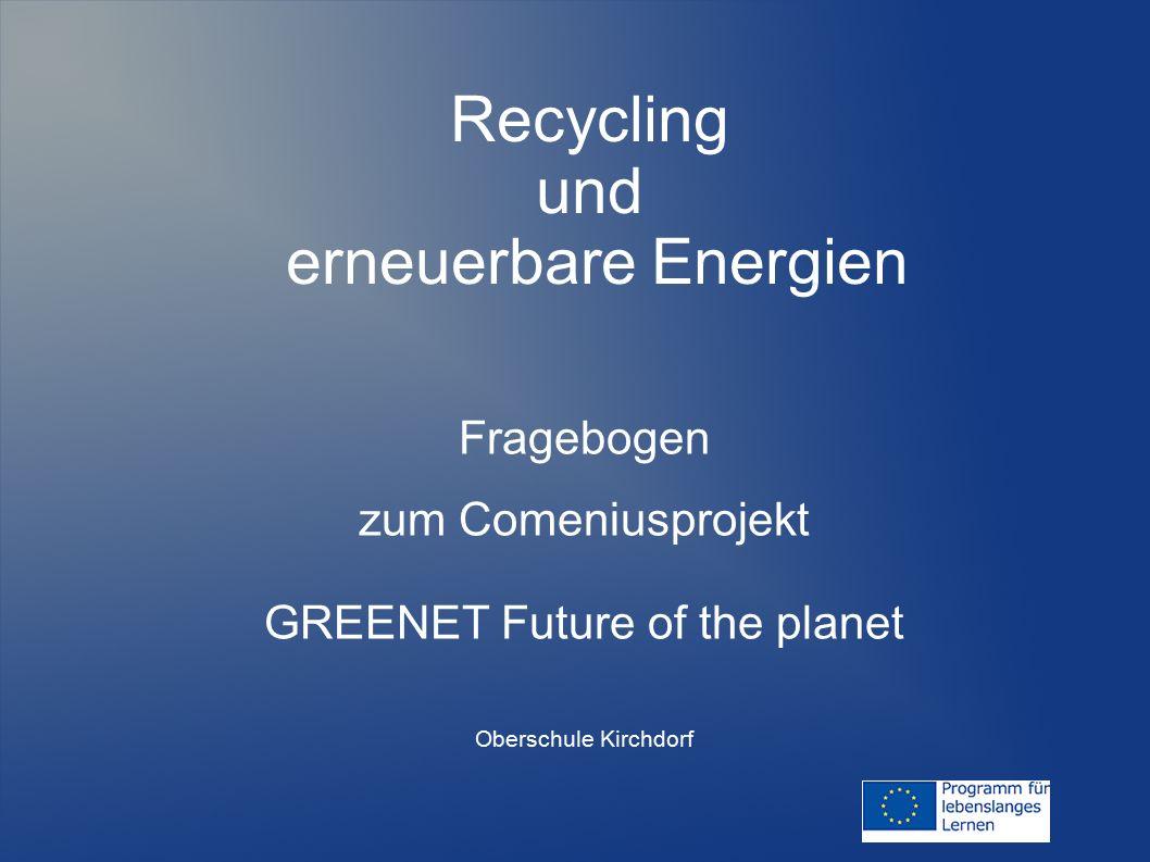 Recycling und erneuerbare Energien Fragebogen zum Comeniusprojekt GREENET Future of the planet Oberschule Kirchdorf