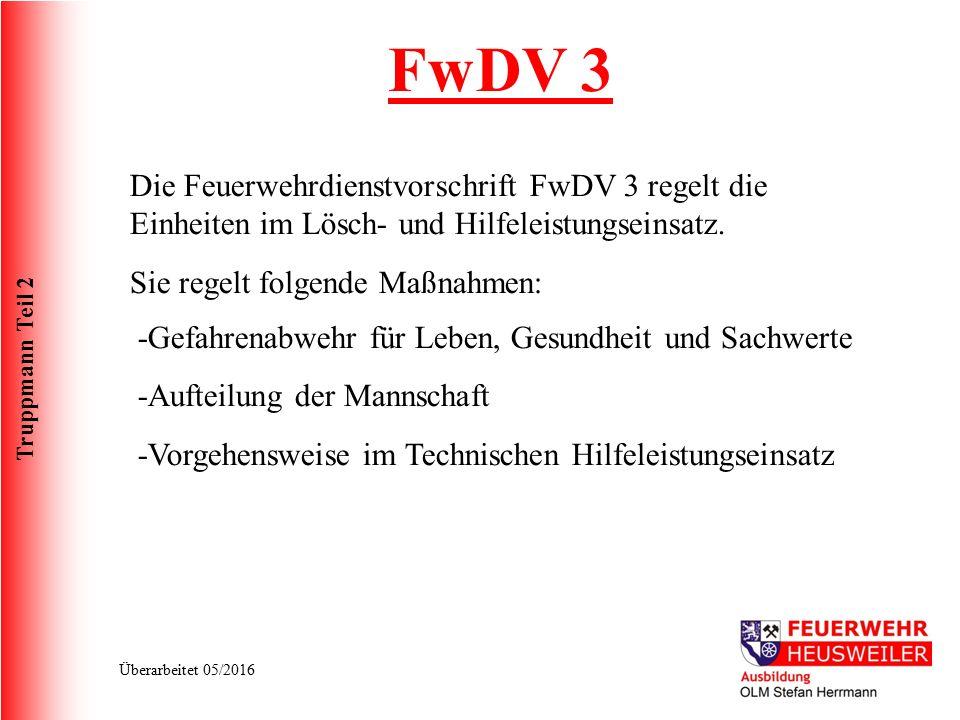 Truppmann Teil 2 Überarbeitet 05/2016 FwDV 3 Die Feuerwehrdienstvorschrift FwDV 3 regelt die Einheiten im Lösch- und Hilfeleistungseinsatz. Sie regelt