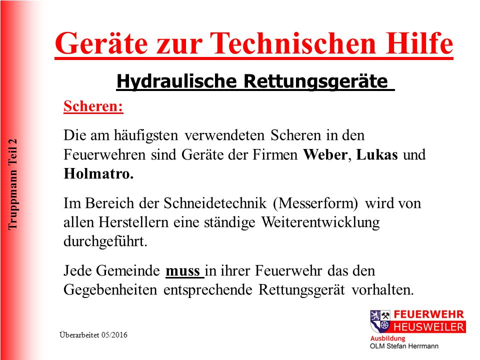 Truppmann Teil 2 Überarbeitet 05/2016 Geräte zur Technischen Hilfe Hydraulische Rettungsgeräte Scheren: Die am häufigsten verwendeten Scheren in den Feuerwehren sind Geräte der Firmen Weber, Lukas und Holmatro.