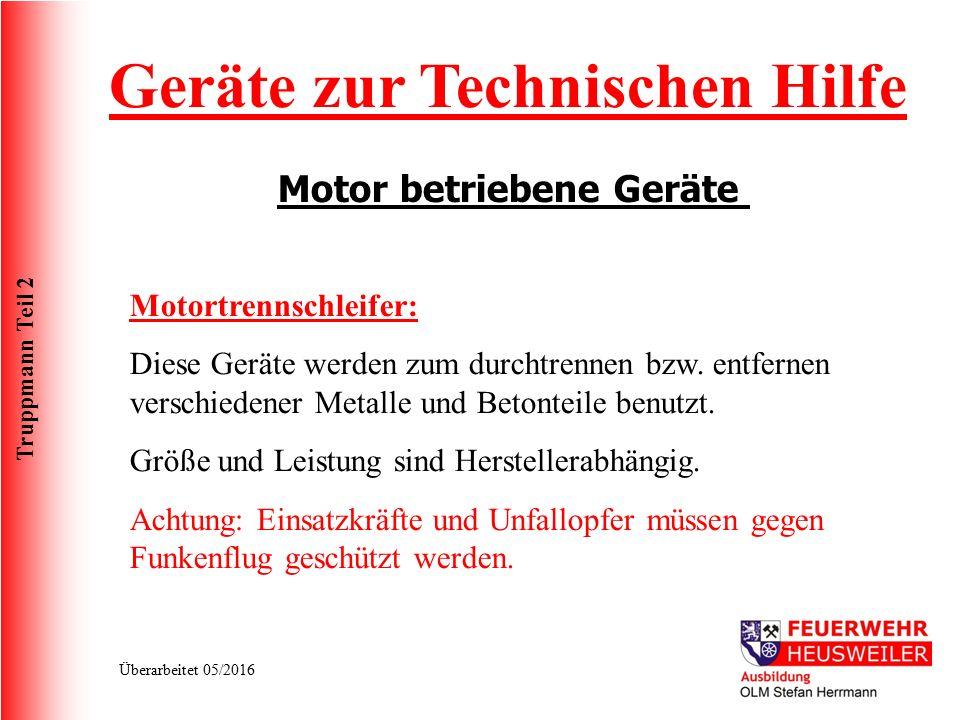 Truppmann Teil 2 Überarbeitet 05/2016 Geräte zur Technischen Hilfe Motor betriebene Geräte Motortrennschleifer: Diese Geräte werden zum durchtrennen b