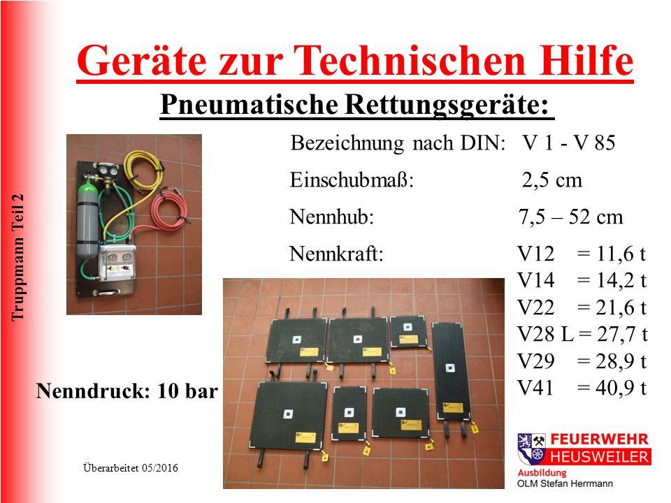Truppmann Teil 2 Überarbeitet 05/2016 Pneumatische Rettungsgeräte: Bezeichnung nach DIN:V 1 - V 85 Nennkraft: Einschubmaß: Nennhub: Nenndruck: 10 bar 2,5 cm 7,5 – 52 cm V12 = 11,6 t V14 = 14,2 t V22 = 21,6 t V28 L = 27,7 t V29 = 28,9 t V41 = 40,9 t Geräte zur Technischen Hilfe