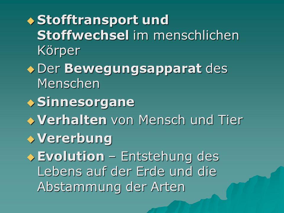  Stofftransport und Stoffwechsel im menschlichen Körper  Der Bewegungsapparat des Menschen  Sinnesorgane  Verhalten von Mensch und Tier  Vererbung  Evolution – Entstehung des Lebens auf der Erde und die Abstammung der Arten
