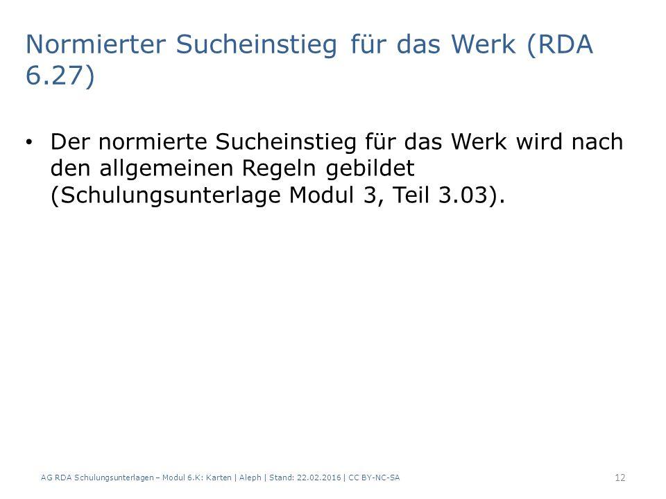 AG RDA Schulungsunterlagen – Modul 6.K: Karten | Aleph | Stand: 22.02.2016 | CC BY-NC-SA 12 Normierter Sucheinstieg für das Werk (RDA 6.27) Der normie