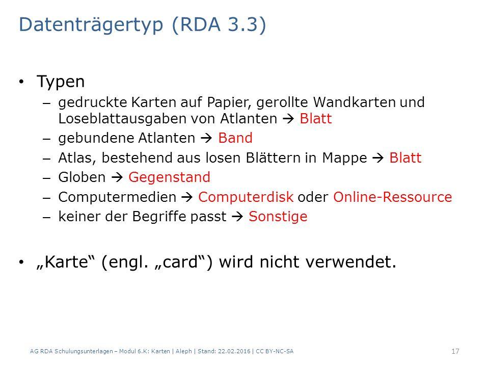 AG RDA Schulungsunterlagen – Modul 6.K: Karten | Aleph | Stand: 22.02.2016 | CC BY-NC-SA 17 Datenträgertyp (RDA 3.3) Typen – gedruckte Karten auf Papi