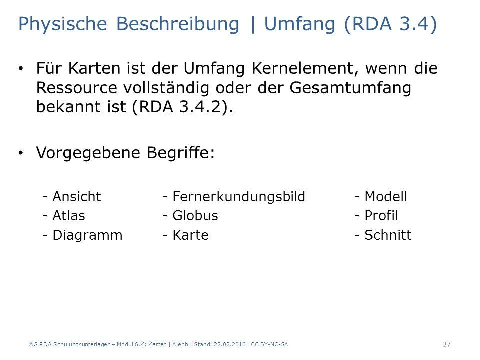 AG RDA Schulungsunterlagen – Modul 6.K: Karten | Aleph | Stand: 22.02.2016 | CC BY-NC-SA 37 Physische Beschreibung | Umfang (RDA 3.4) Für Karten ist d