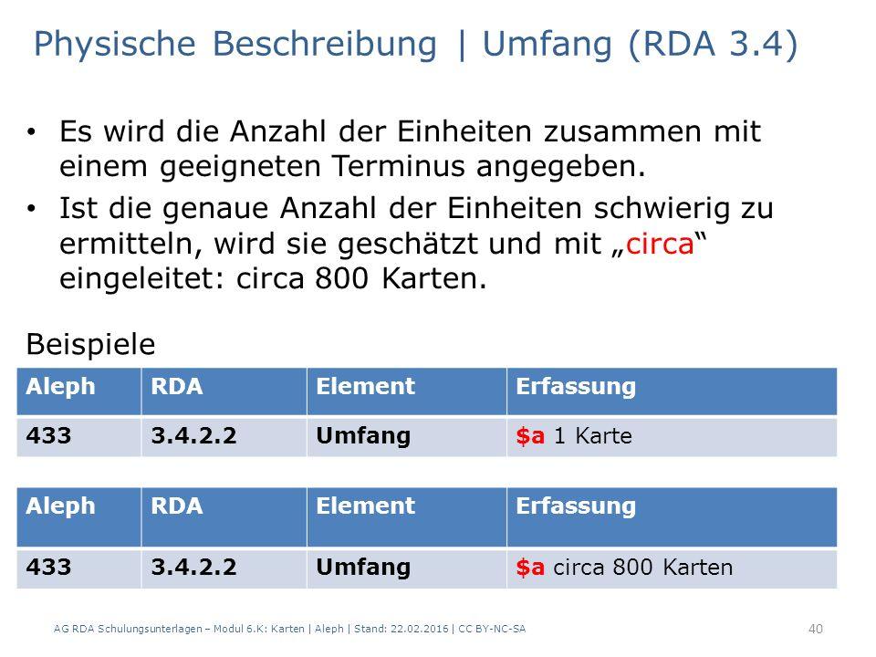 AG RDA Schulungsunterlagen – Modul 6.K: Karten | Aleph | Stand: 22.02.2016 | CC BY-NC-SA 40 Physische Beschreibung | Umfang (RDA 3.4) Es wird die Anza