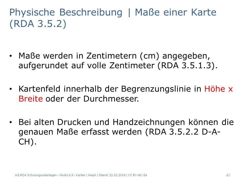 AG RDA Schulungsunterlagen – Modul 6.K: Karten | Aleph | Stand: 22.02.2016 | CC BY-NC-SA 45 Physische Beschreibung | Maße einer Karte (RDA 3.5.2) Maße