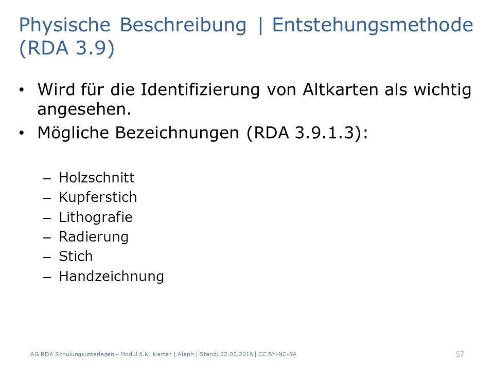 AG RDA Schulungsunterlagen – Modul 6.K: Karten | Aleph | Stand: 22.02.2016 | CC BY-NC-SA 57 Physische Beschreibung | Entstehungsmethode (RDA 3.9) Wird