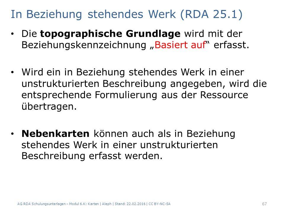 AG RDA Schulungsunterlagen – Modul 6.K: Karten | Aleph | Stand: 22.02.2016 | CC BY-NC-SA 67 In Beziehung stehendes Werk (RDA 25.1) Die topographische