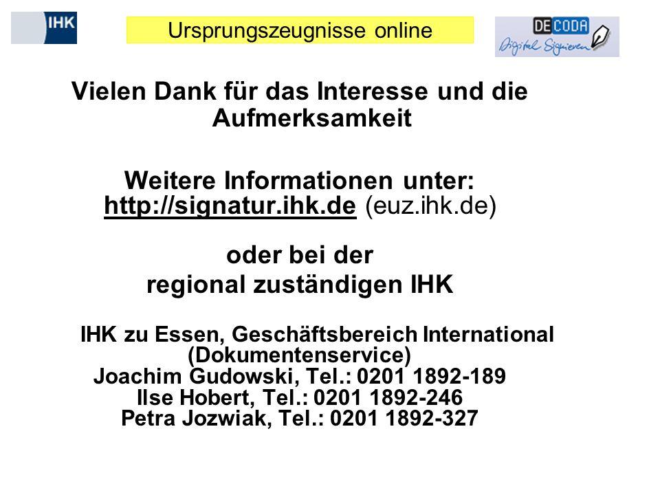 Ursprungszeugnisse online Vielen Dank für das Interesse und die Aufmerksamkeit Weitere Informationen unter: http://signatur.ihk.de (euz.ihk.de) oder bei der regional zuständigen IHK IHK zu Essen, Geschäftsbereich International (Dokumentenservice) Joachim Gudowski, Tel.: 0201 1892-189 Ilse Hobert, Tel.: 0201 1892-246 Petra Jozwiak, Tel.: 0201 1892-327